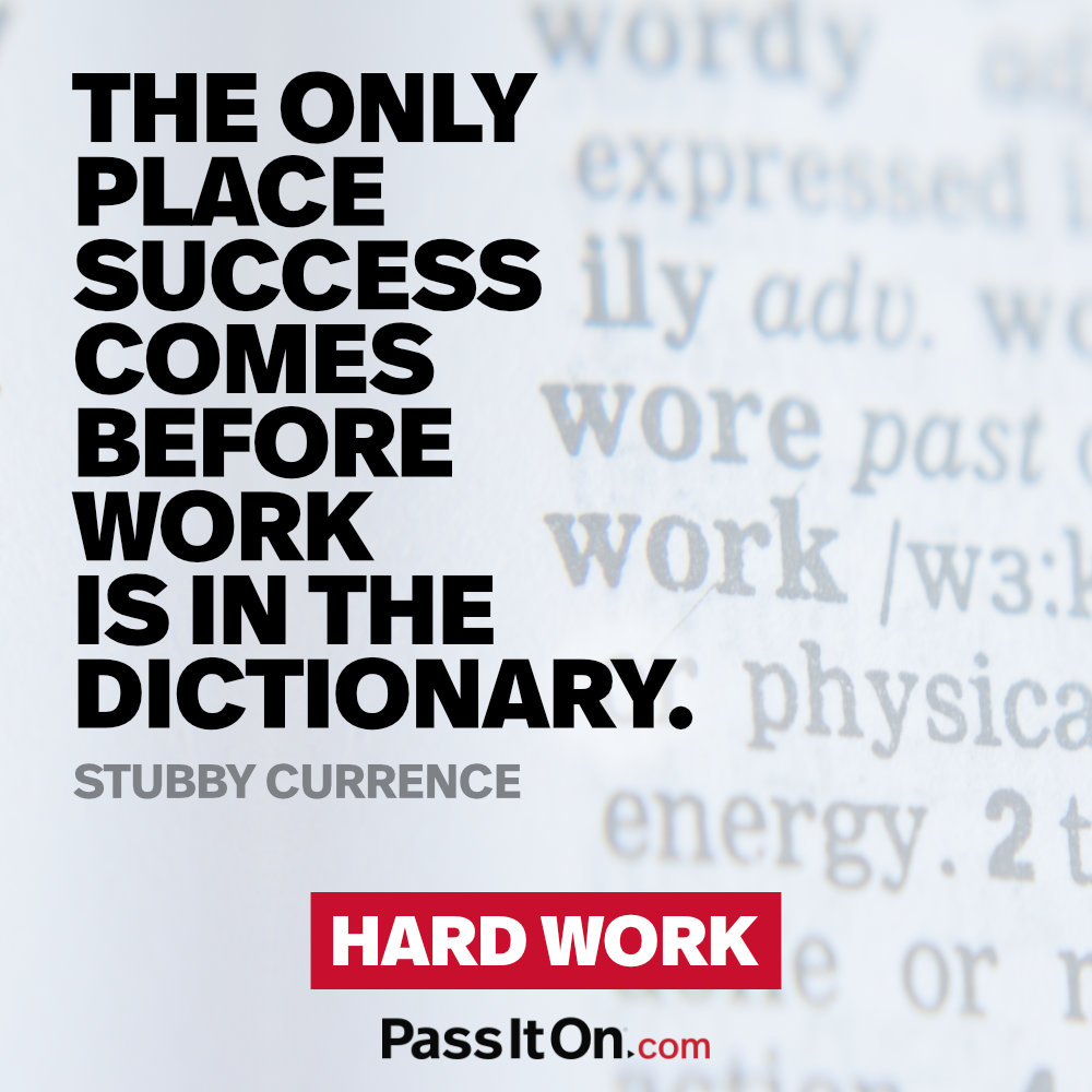 """The only place success comes before work is in the dictionary. —Virgil L. """"Stubby"""" Currence"""