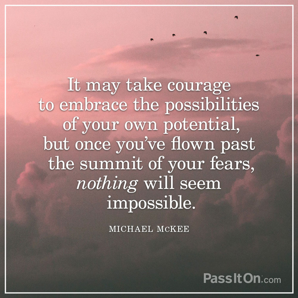 It may take courage to embrace the possibilities of your own potential, but once you've flown past the summit of your fears, nothing will seem impossible. —Michael McKee