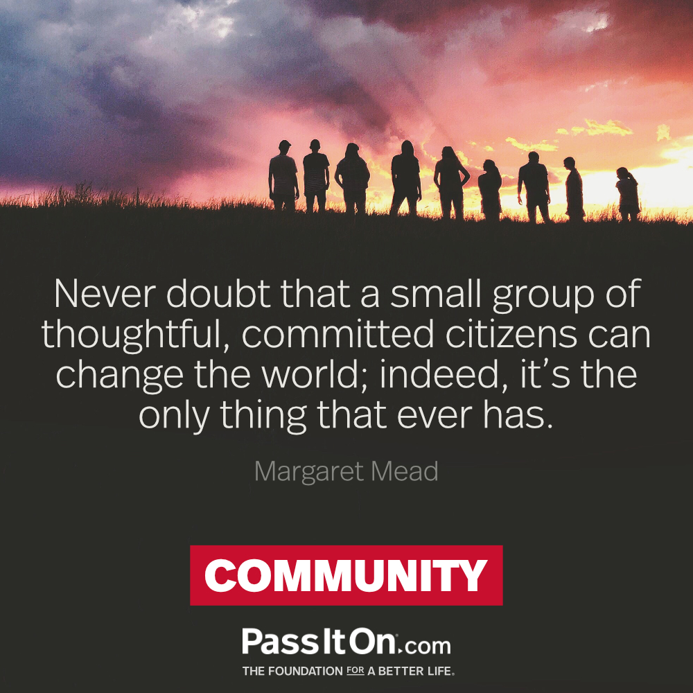 Never doubt that a small group of thoughtful, committed citizens can change the world; indeed, it's the only thing that ever has. —Margaret Mead