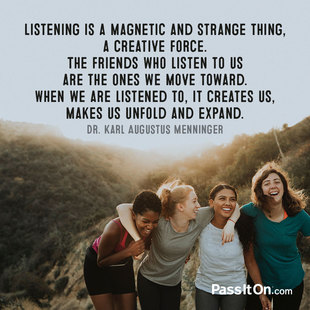 Listening is a magnetic and strange thing, a creative force. The friends who listen to us are the ones we move toward. When we are listened to, it creates us, makes us unfold and expand. #<Author:0x00007f873c54ac98>