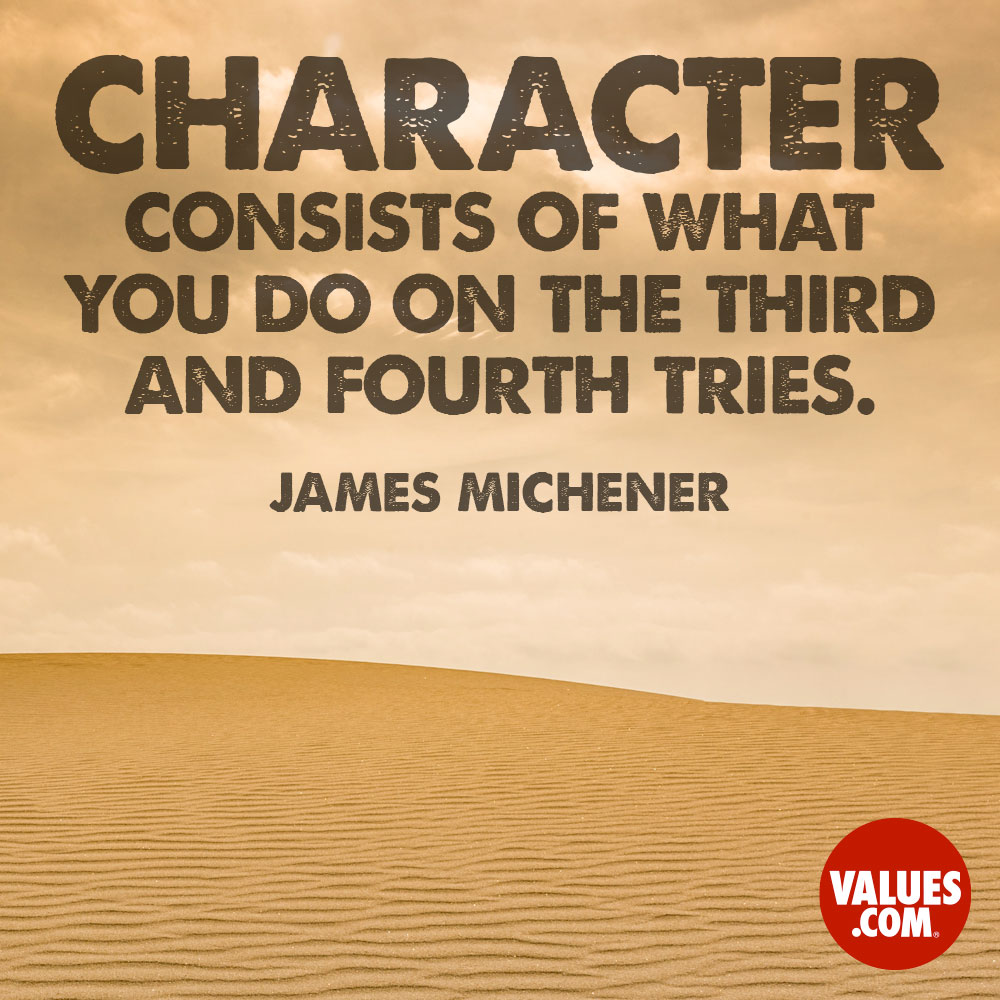 Character consists of what you do on the third and fourth tries. —James Michener