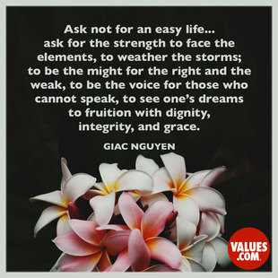 Ask not for an easy life...ask for the strength to face the elements, to weather the storms; to be the might for the right and the weak, to be the voice for those who cannot speak, to see one's dreams to fruition with dignity, integrity, and grace. #<Author:0x00007facc45cc178>