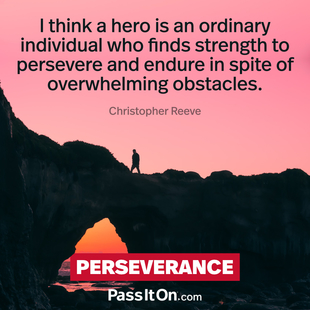 I think a hero is an ordinary individual who finds strength to persevere and endure in spite of overwhelming obstacles. #<Author:0x00007f7244f141a0>