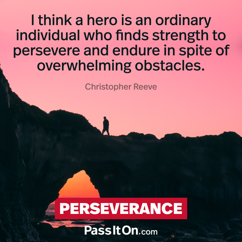 I think a hero is an ordinary individual who finds strength to persevere and endure in spite of overwhelming obstacles. —Christopher Reeve