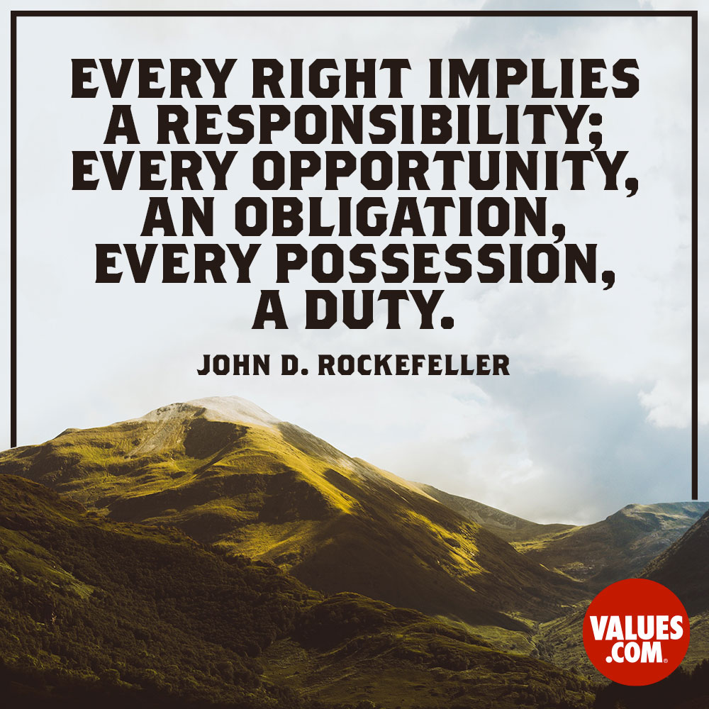 I believe that every right implies a responsibility; every opportunity an obligation; every possession a duty. —John D. Rockefeller, Jr.