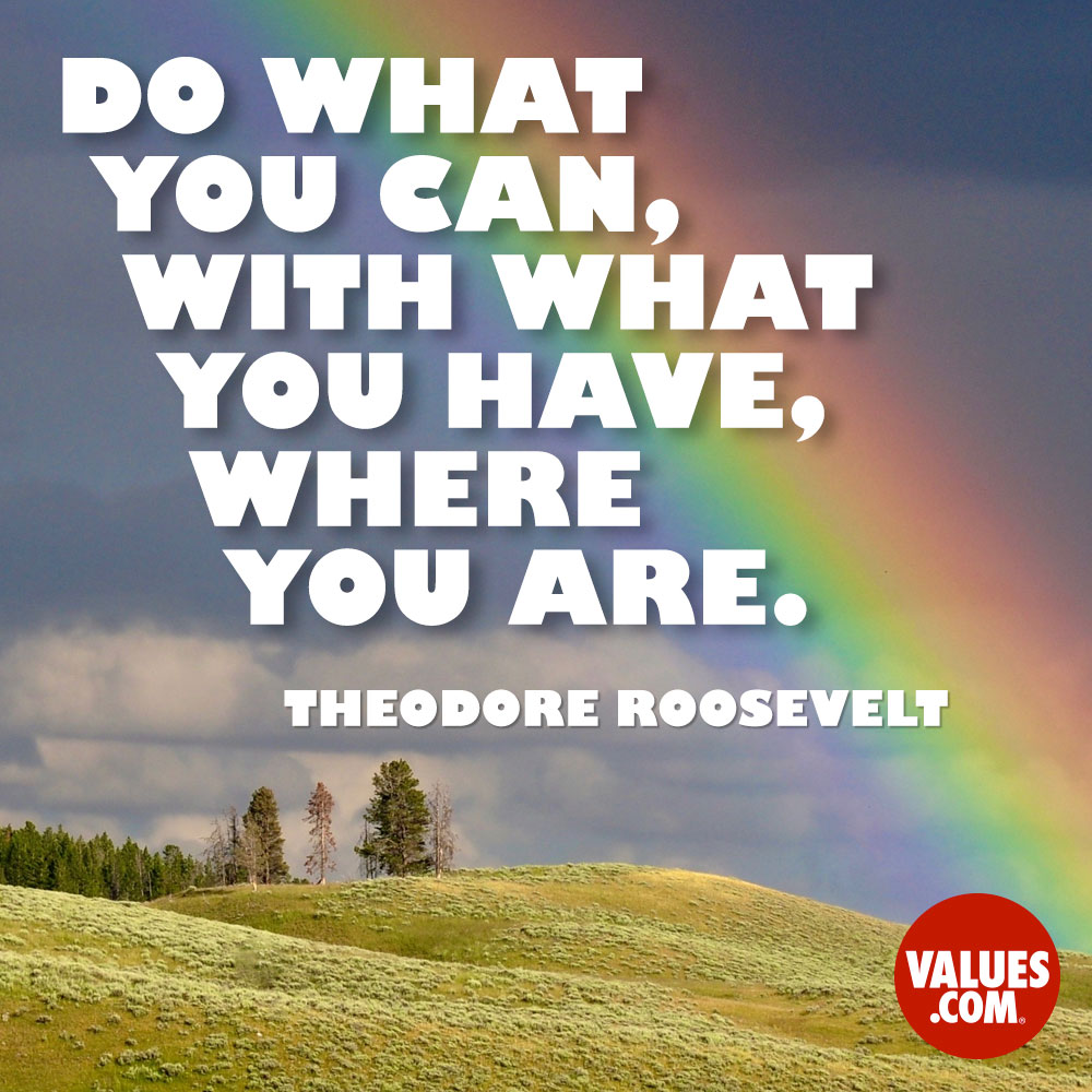Do what you can, with what you have, where you are. —Theodore Roosevelt