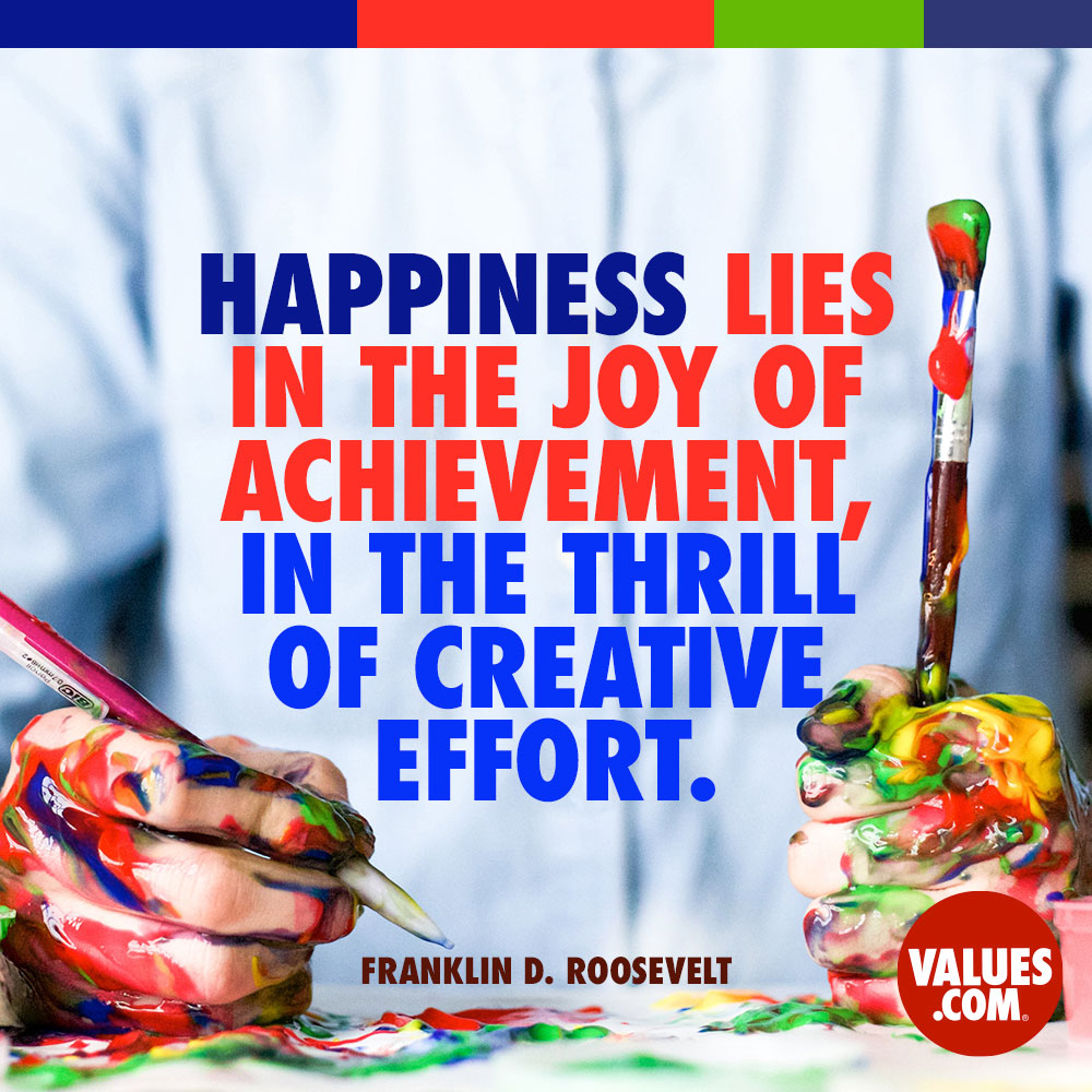 Happiness lies in the joy of achievement, in the thrill of creative effort. —Franklin D. Roosevelt