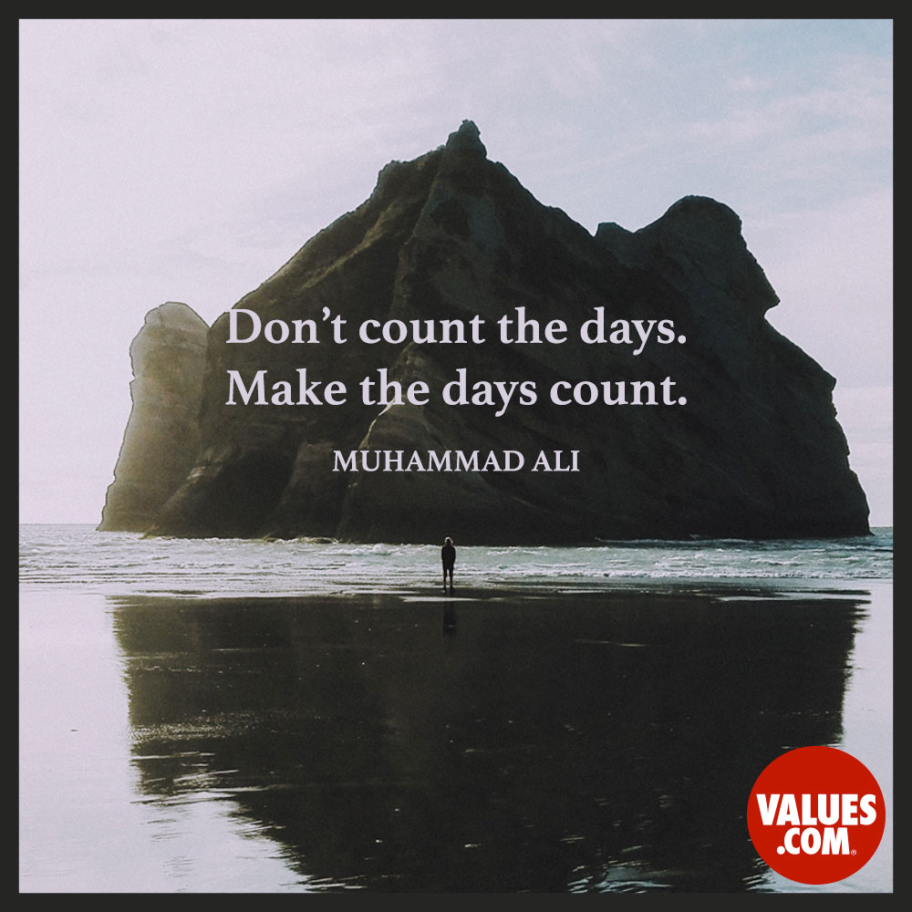 Don't count the days. Make the days count. —Muhammad Ali