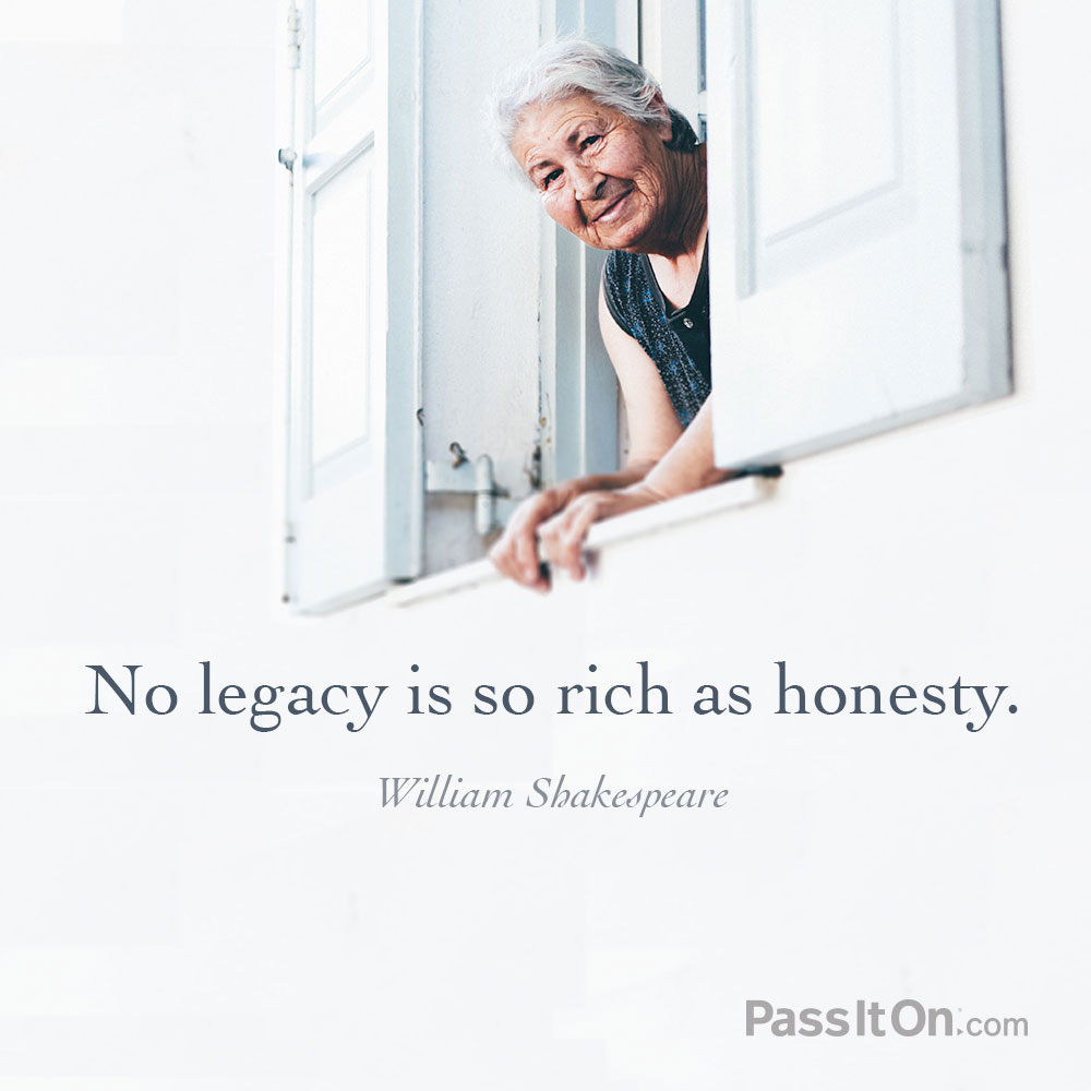No legacy is so rich as honesty. —William Shakespeare
