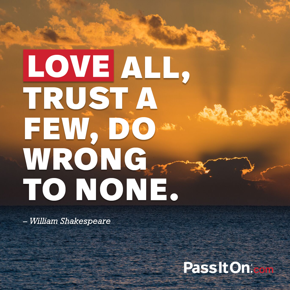 Love all, trust a few, do wrong to none. —William Shakespeare