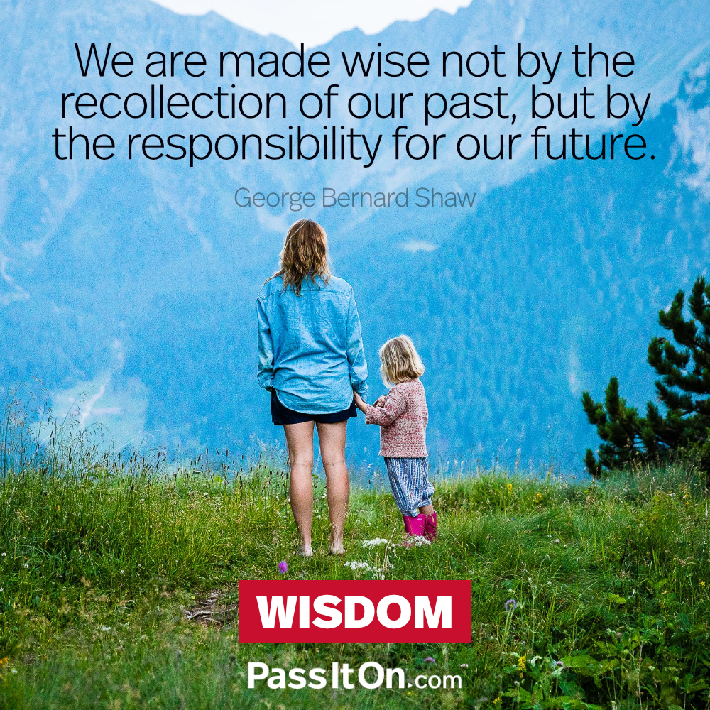 We are made wise not by the recollection of our past, but by the responsibility for our future. —George Bernard Shaw
