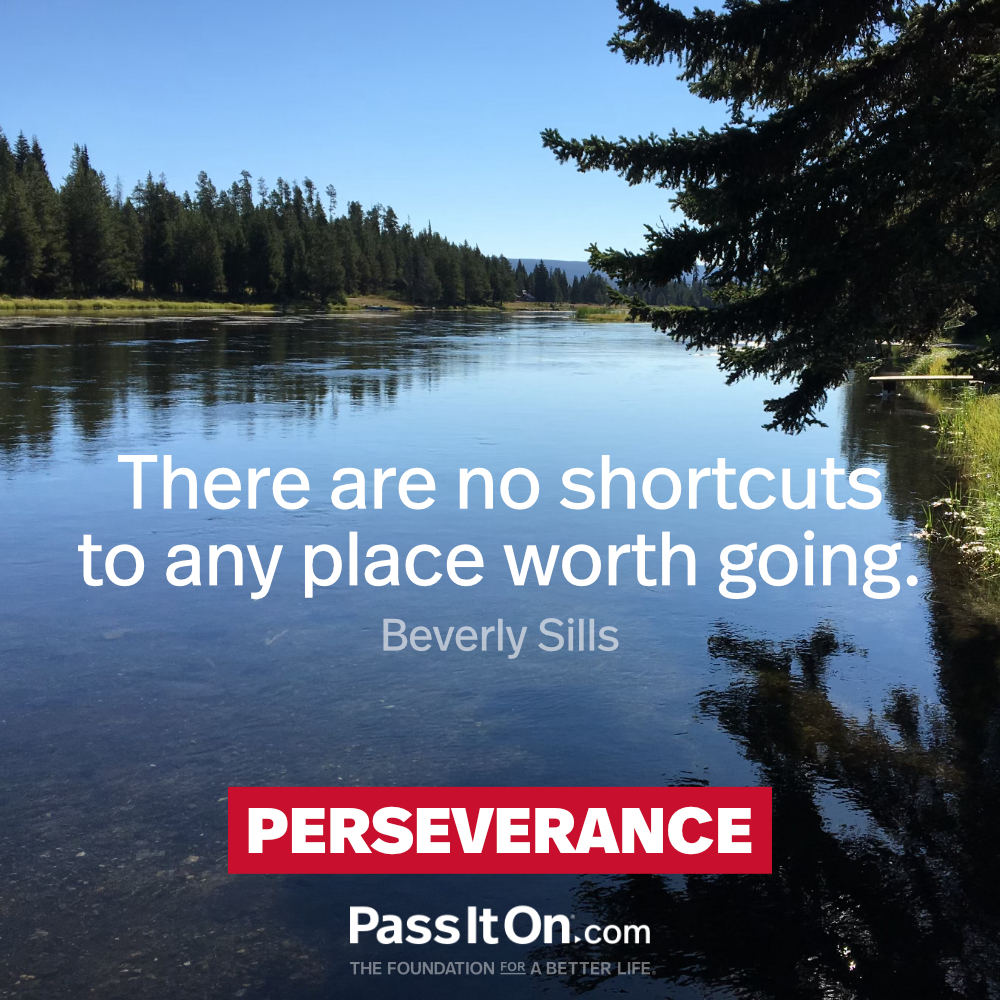There are no shortcuts to any place worth going. —Beverly Sills