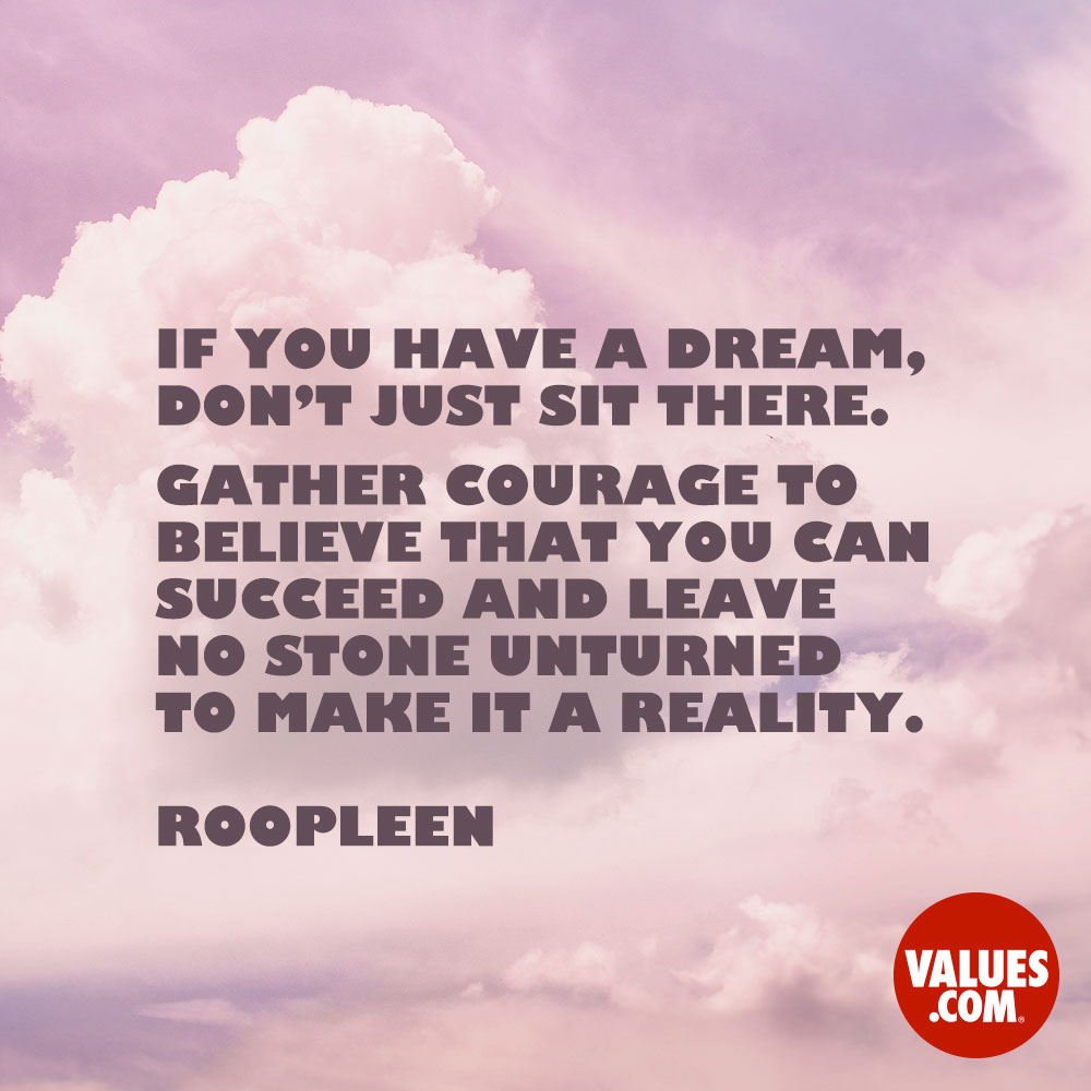 If you have a dream, don't just sit there. Gather courage to believe that you can succeed and leave no stone unturned to make it a reality. —Dr. Roopleen