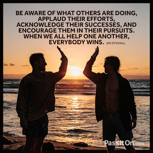 Be aware of what others are doing, applaud their efforts, acknowledge their successes, and encourage them in their pursuits. When we all help one another, everybody wins. #<Author:0x00007f44faa6a838>