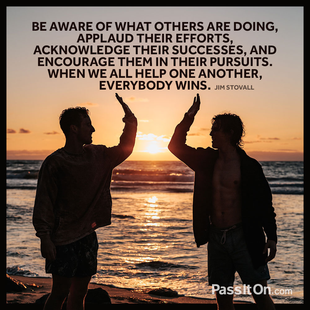 Be aware of what others are doing, applaud their efforts, acknowledge their successes, and encourage them in their pursuits. When we all help one another, everybody wins. —Jim Stovall