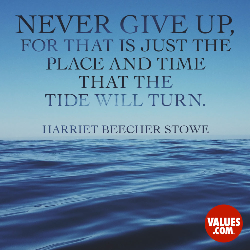 Never give up, for that is just the place and time that the tide will turn. —Harriet Beecher Stowe