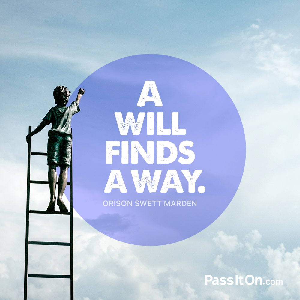A will finds a way. —Orison Swett Marden