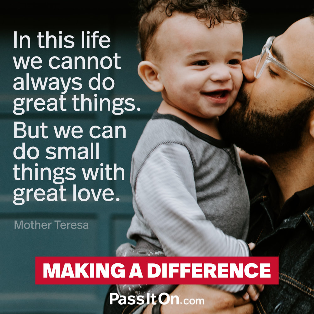 In this life we cannot always do great things. But we can do small things with great love. —Mother Teresa