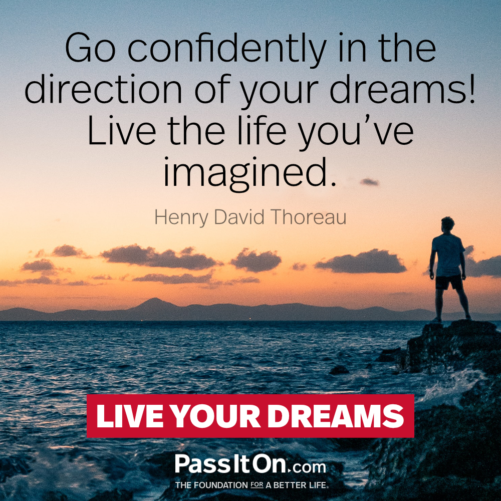 Go confidently in the direction of your dreams! Live the life you've imagined. —Henry David Thoreau