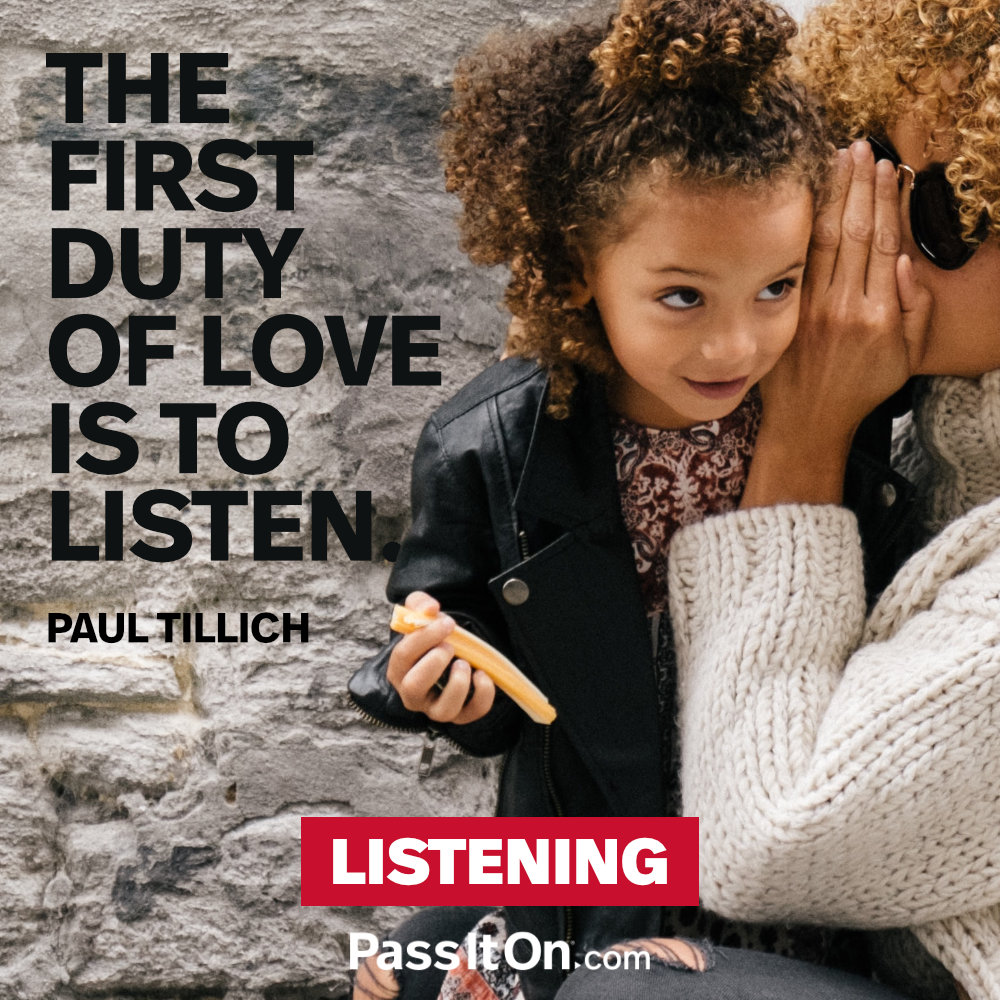 The first duty of love is to listen. —Paul Tillich