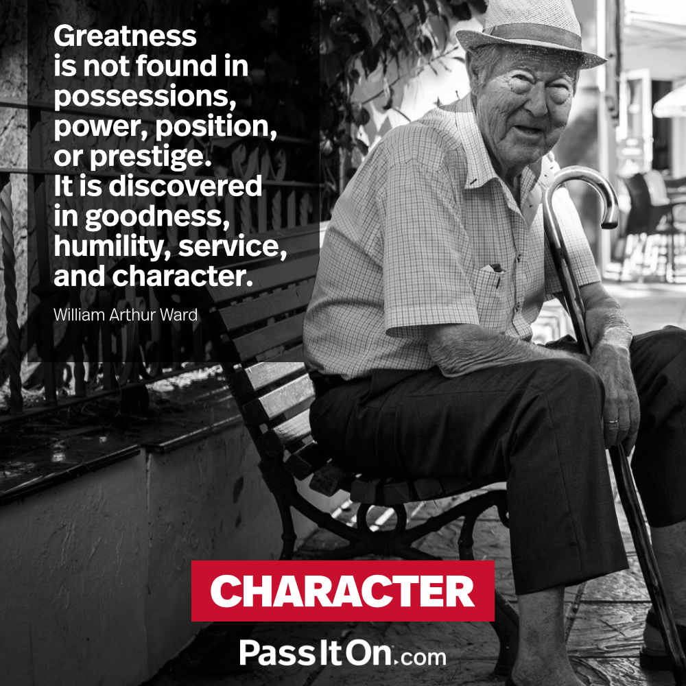 Greatness is not found in possessions, power, position, or prestige. It is discovered in goodness, humility, service, and character. —William Arthur Ward