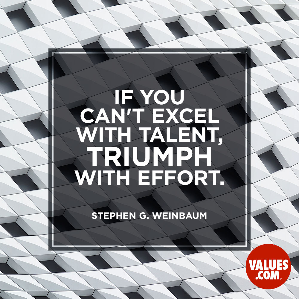 If you can't excel with talent, triumph with effort. —Stephen G. Weinbaum