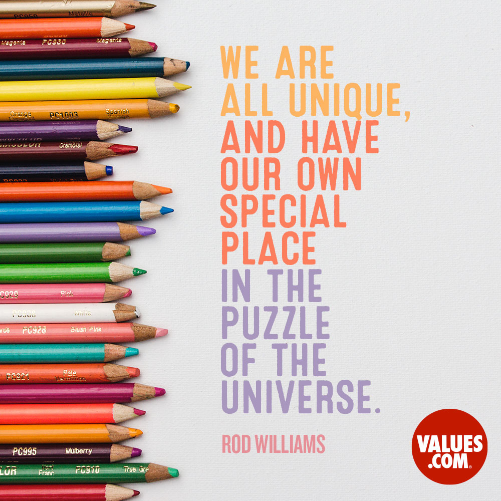We are all unique, and have our own special place in the puzzle of the universe. —Rod Williams