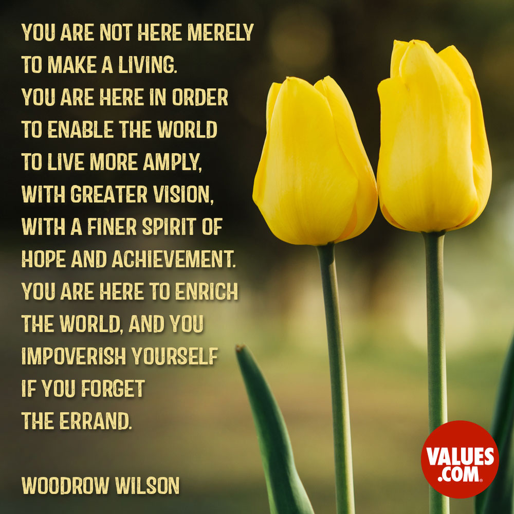 You are not here merely to make a living. You are here in order to enable the world to live more amply, with greater vision, with a finer spirit of hope and achievement. You are here to enrich the world, and you impoverish yourself if you forget the errand. —Woodrow Wilson