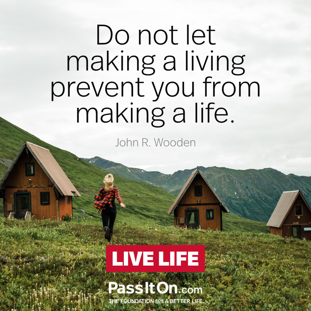 Do not let making a living prevent you from making a life. —John R. Wooden