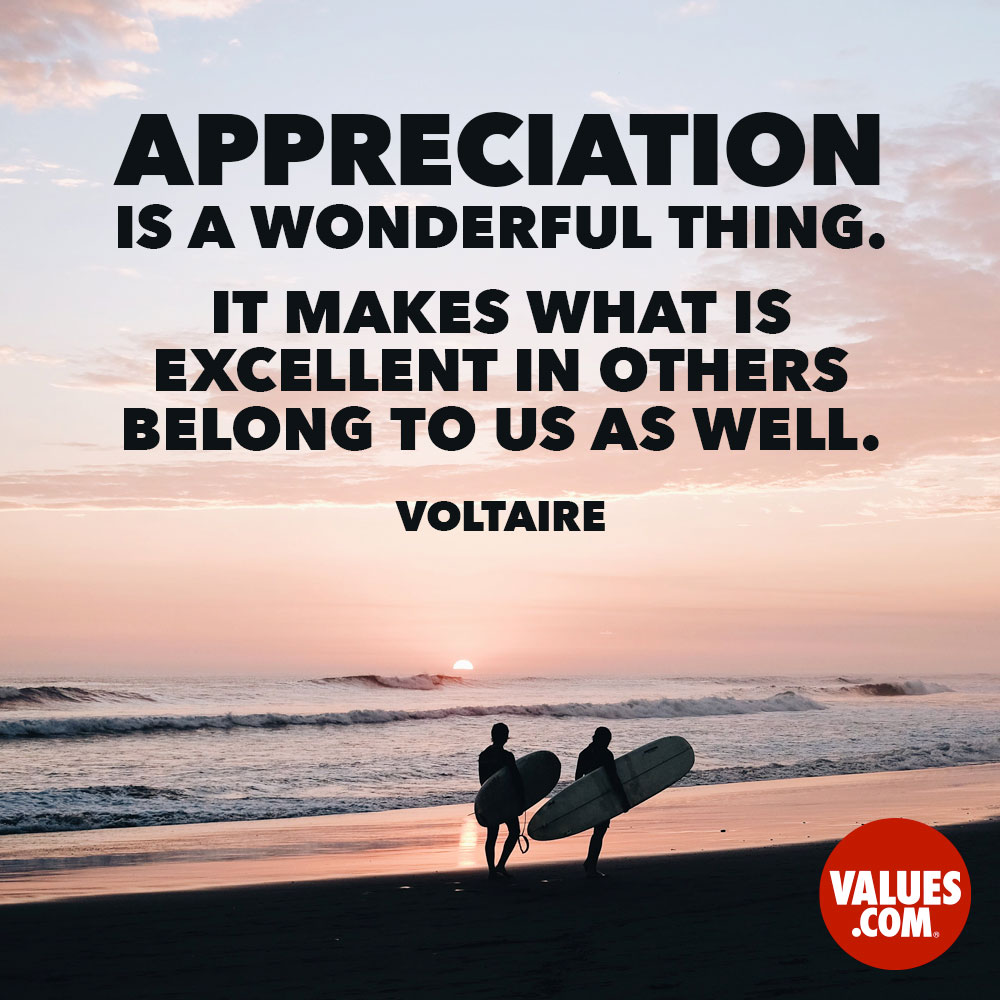 Appreciation is a wonderful thing. It makes what is excellent in others belong to us as well. —Voltaire