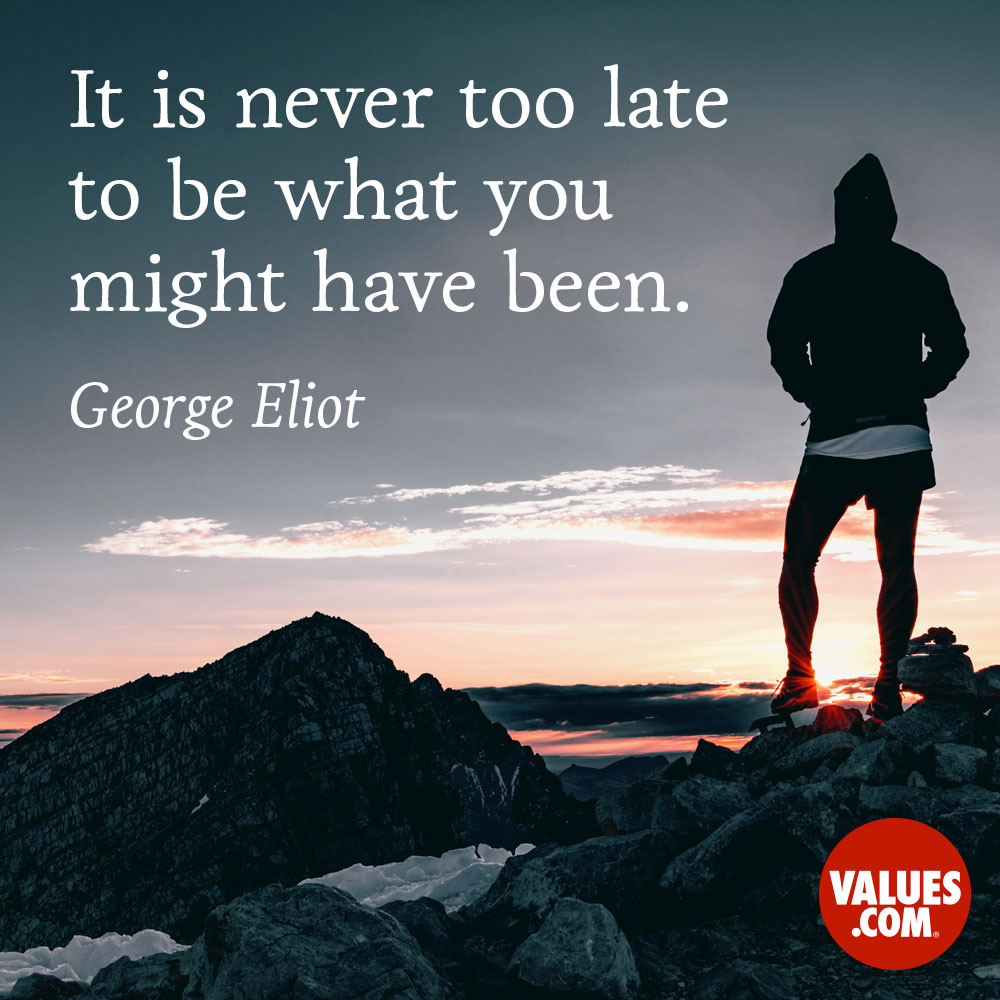 It's never too late to be what you might have been. —George Eliot [Mary Ann Evans]
