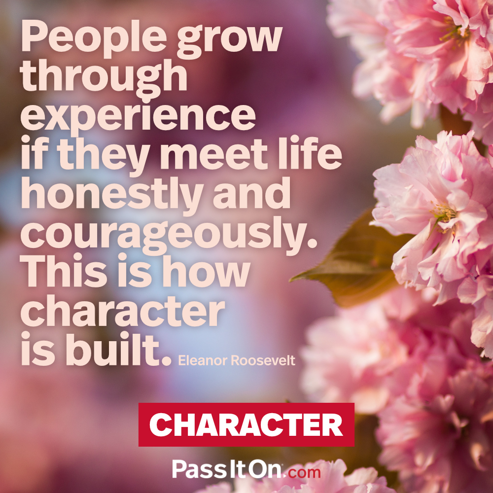 People grow through experience if they meet life honestly and courageously. This is how character is built. —Eleanor Roosevelt