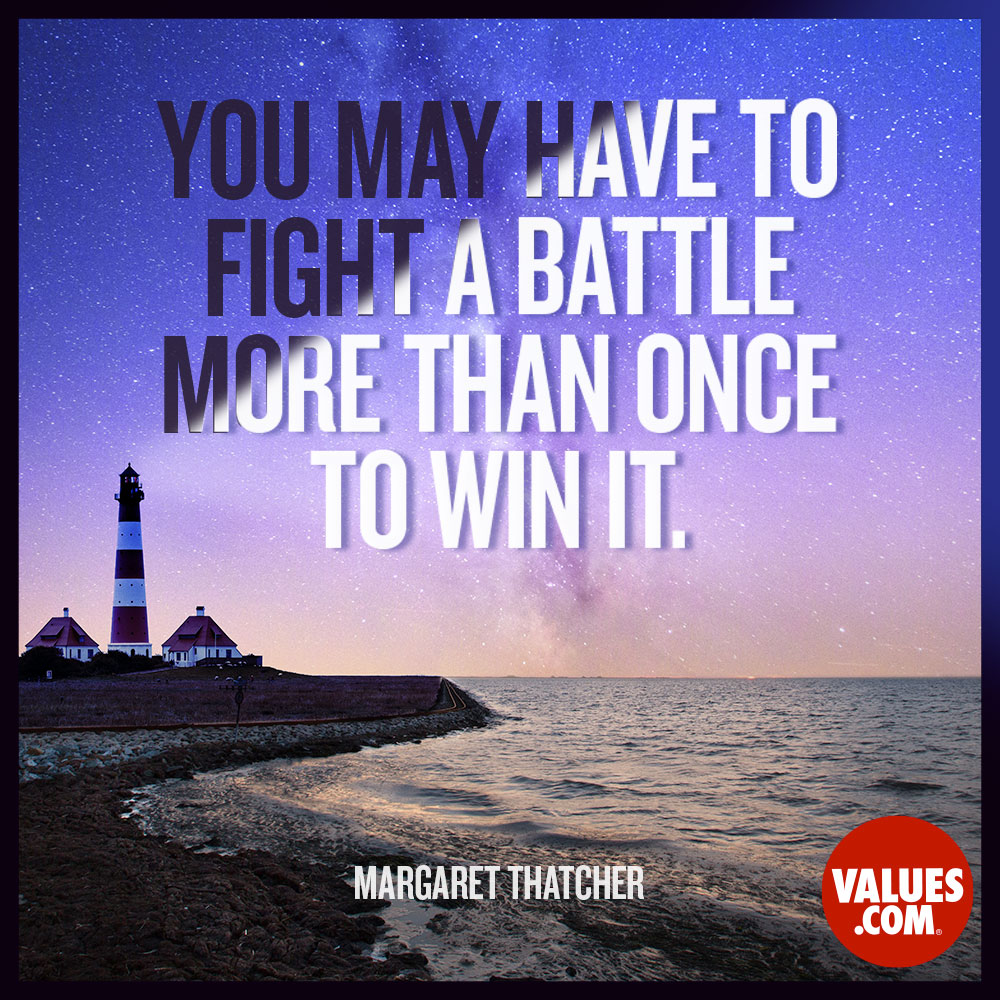You may have to fight a battle more than once to win it. —Margaret Thatcher