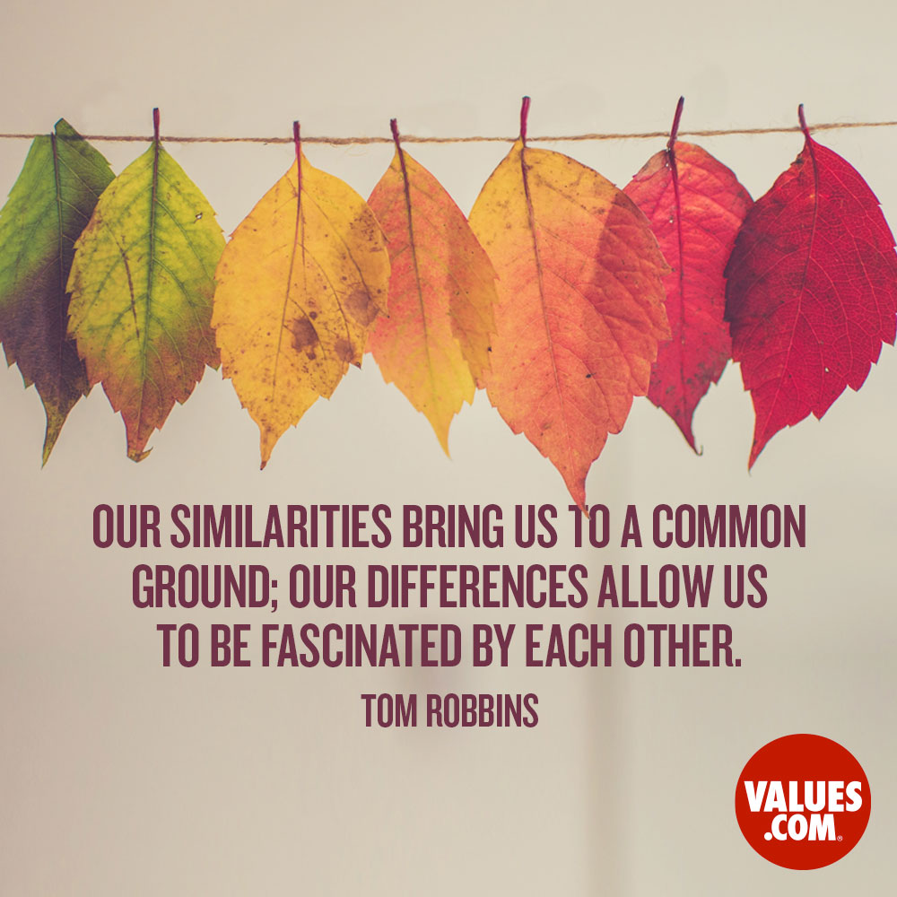 Our similarities bring us to a common ground; our differences allow us to be fascinated by each other. —Tom Robbins