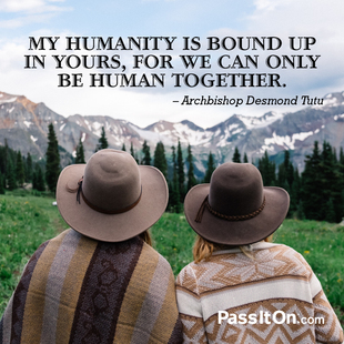 My humanity is bound up in yours, for we can only be human together. #<Author:0x00007fac01f5d4d0>