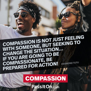 Compassion is not just feeling with someone, but seeking to change the situation… if you are going to be compassionate, be prepared for action! #<Author:0x00007f4b6f5232f0>