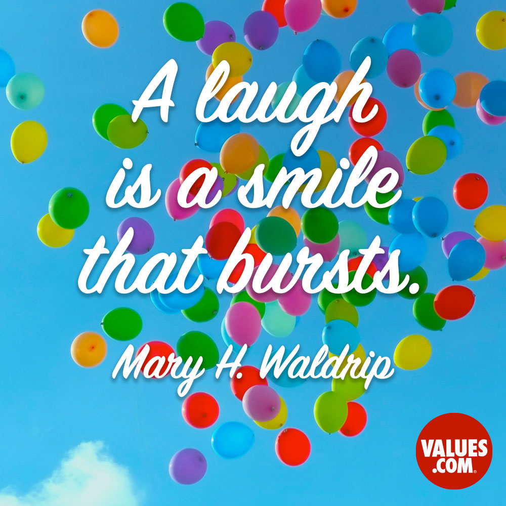 A laugh is a smile that bursts. —Mary H. Waldrip