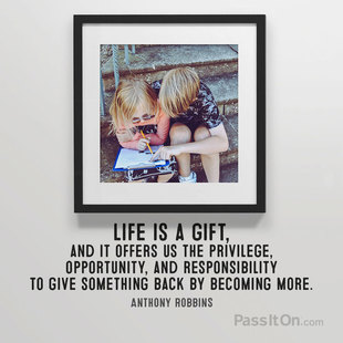 Life is a gift, and it offers us the privilege, opportunity, and responsibility to give something back by becoming more. #<Author:0x00007fb168c36ad8>