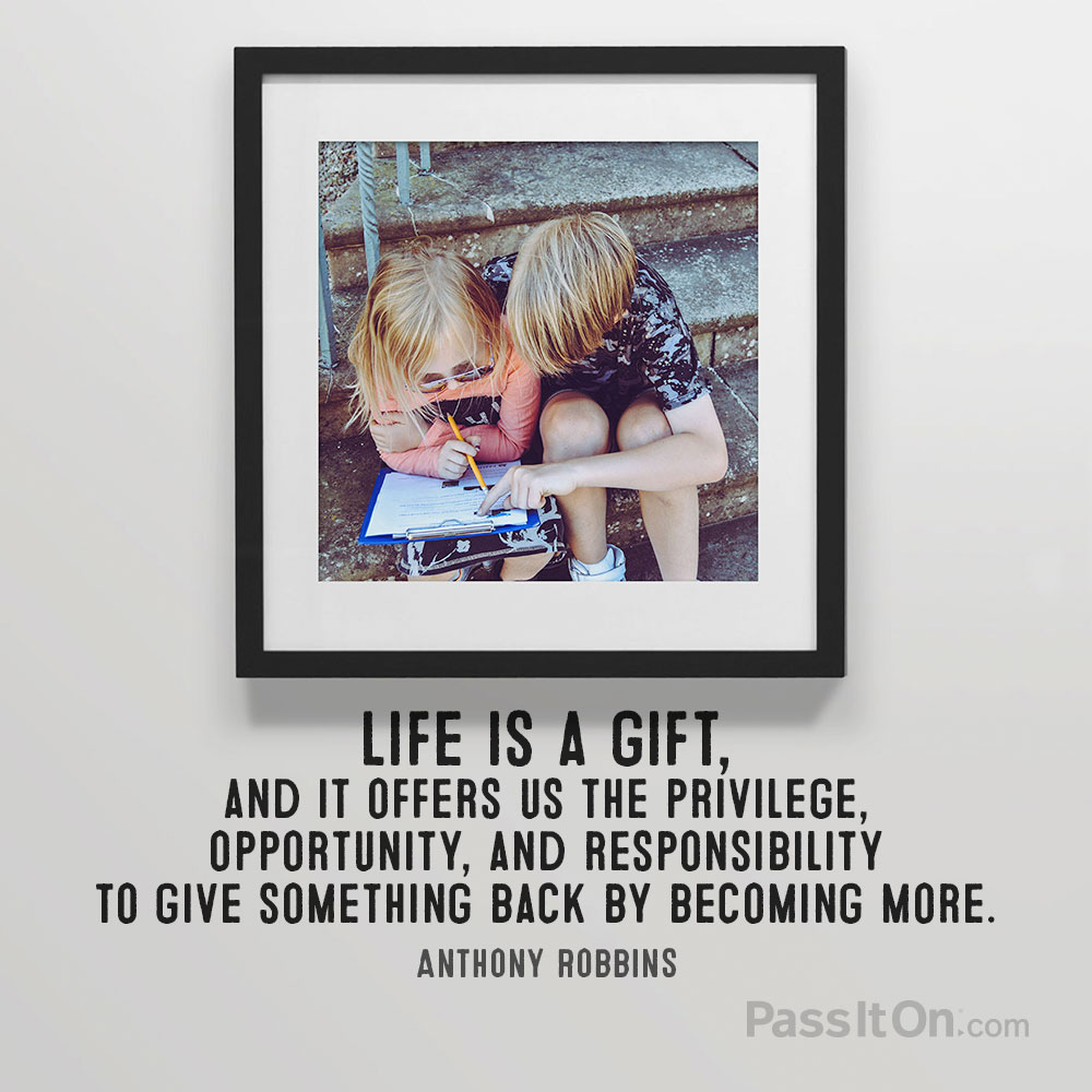 Life is a gift, and it offers us the privilege, opportunity, and responsibility to give something back by becoming more. —Anthony Robbins
