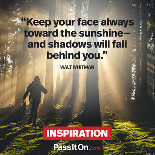 Keep your face always toward the sunshine—and shadows will fall behind you.  #<Author:0x00007f580380ca70>
