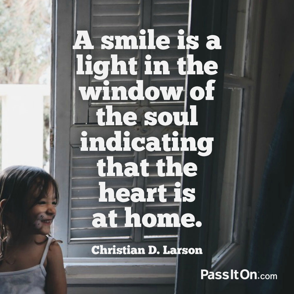 A smile is a light in the window of the soul indicating that the heart is at home. —Christian D. Larson