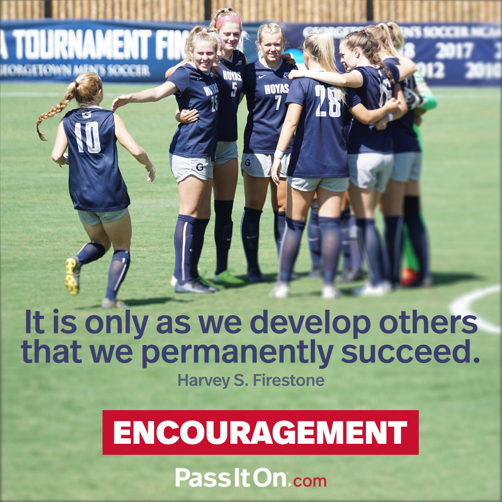 It is only as we develop others that we permanently succeed. —Harvey S. Firestone