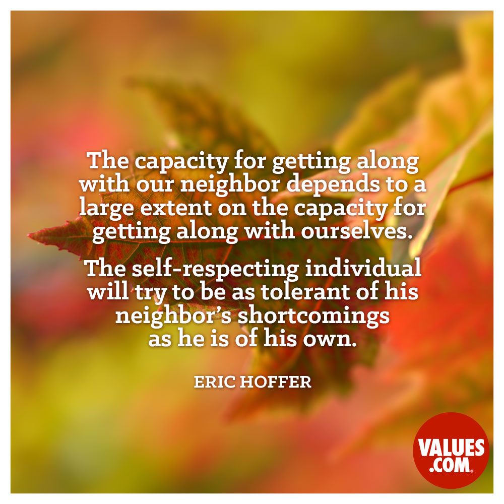 The capacity for getting along with our neighbor depends to a large extent on the capacity for getting along with ourselves. The self-respecting individual will try to be as tolerant of his neighbor's shortcomings as he is of his own. —Eric Hoffer