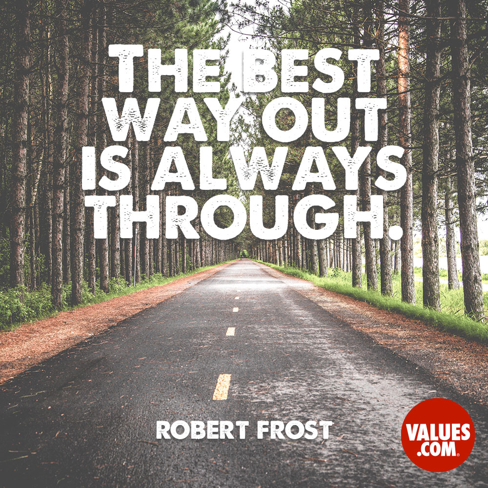 The best way out is always through.  —Robert Frost