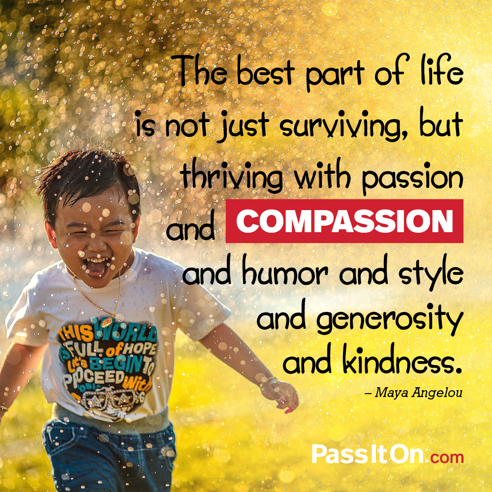 The best part of life is not just surviving, but thriving with passion and compassion and humor and style and generosity and kindness. —Maya Angelou