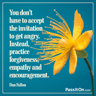 You don't have to accept the invitation to get angry. Instead, practice forgiveness, empathy and encouragement. #<Author:0x00007f1aec8d7378>