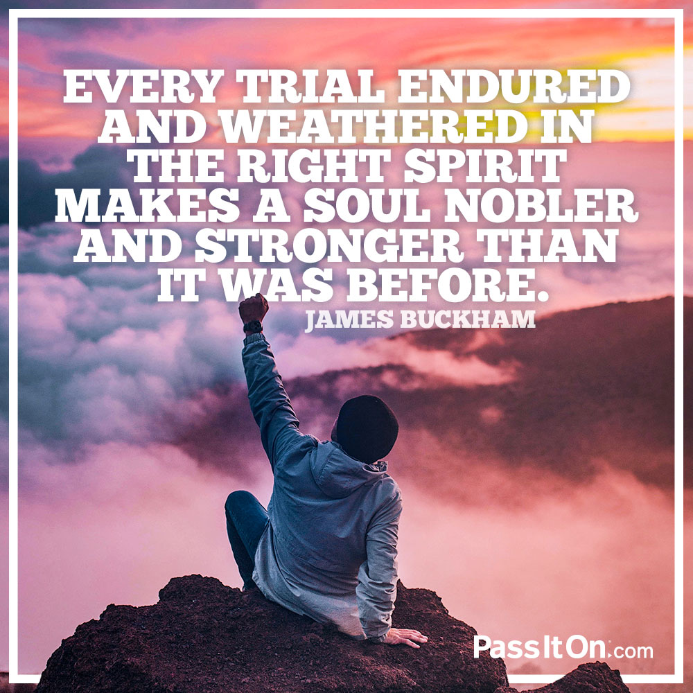 Every trial endured and weathered in the right spirit makes a soul nobler and stronger than it was before. —James Buckham