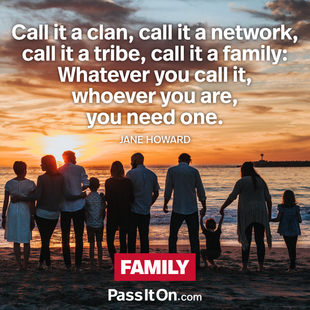 Call it a clan, call it a network, call it a tribe, call it a family: Whatever you call it, whoever you are, you need one. #<Author:0x00007f4503663128>