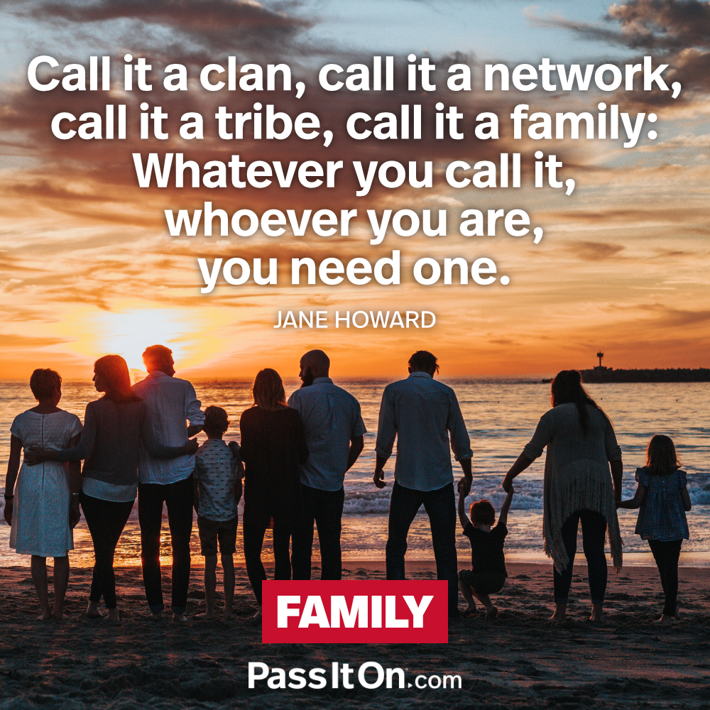 Call it a clan, call it a network, call it a tribe, call it a family: Whatever you call it, whoever you are, you need one. —Jane Howard