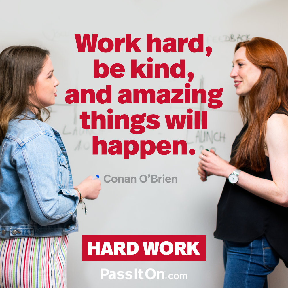 Work hard, be kind, and amazing things will happen. —Conan O'Brien